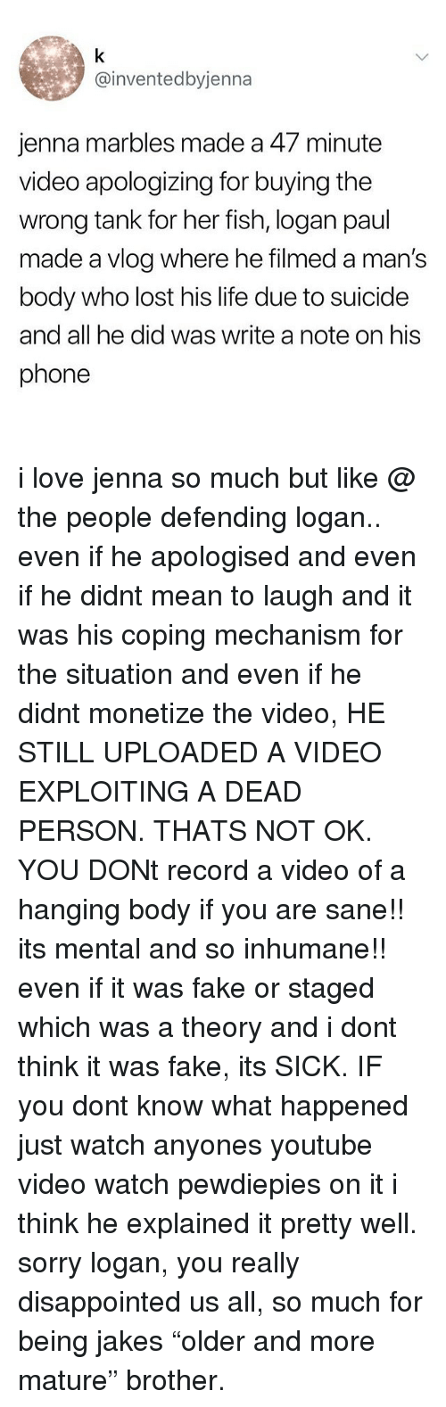 """Disappointed, Fake, and Life: @inventedbyjenna  jenna marbles made a 47 minute  video apologizing for buying the  wrong tank for her fish, logan paul  made a vlog where he filmed a man's  body who lost his life due to suicide  and all he did was write a note on his  phone i love jenna so much but like @ the people defending logan.. even if he apologised and even if he didnt mean to laugh and it was his coping mechanism for the situation and even if he didnt monetize the video, HE STILL UPLOADED A VIDEO EXPLOITING A DEAD PERSON. THATS NOT OK. YOU DONt record a video of a hanging body if you are sane!! its mental and so inhumane!! even if it was fake or staged which was a theory and i dont think it was fake, its SICK. IF you dont know what happened just watch anyones youtube video watch pewdiepies on it i think he explained it pretty well. sorry logan, you really disappointed us all, so much for being jakes """"older and more mature"""" brother."""