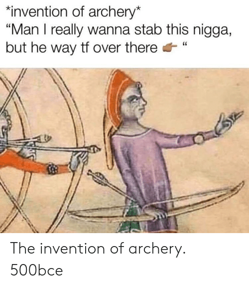"""archery: """"invention of archery*  """"Man I really wanna stab this nigga,  but he way tf over there"""" The invention of archery. 500bce"""