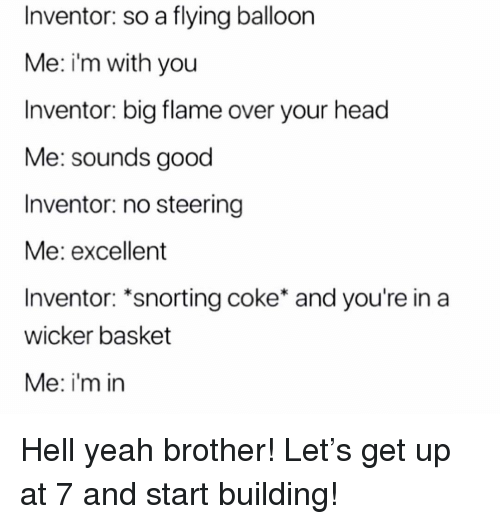 balloon: Inventor: so a flying balloon  Me: i'm with you  Inventor: big flame over your head  Me: sounds good  Inventor: no steering  Me: excellent  Inventor: *snorting coke* and you're in a  wicker basket  Me: i'm in Hell yeah brother! Let's get up at 7 and start building!