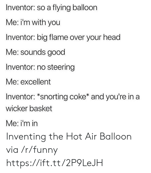 hot air balloon: Inventor: so a flying balloon  Me: i'm with you  Inventor: big flame over your head  Me: sounds good  Inventor: no steering  Me: excellent  Inventor: *snorting coke* and you're in a  wicker basket  Me: i'm in Inventing the Hot Air Balloon via /r/funny https://ift.tt/2P9LeJH