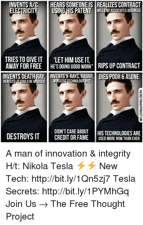 Memes, Integrity, and Radar: INVENTS A/C  HEARS SOMEONE IS REALIZES CONTRACT  ELECTRICITY  USING HIS PAT  WILDEND ASSOCIATES BUSINESS  TRIES TO GIVE T  LET HIM USE IT  AWAY FOR FREE HE'S DOING GooD WORK RIPS UP CONTRACT  INVENTS DEATH RAY INVENTSX-RAYS, RADAR, DIES POOR & ALONE  ULDBE MISUSED  WIRELESS TECHNOLOGY  REALIZES  DIDN'T CARE ABOUT  HIS TECHNOLOGIES ARE  DESTROYS IT  CREDITOR FAME  USED MORE NOW THAN EVER A man of innovation & integrity   H/t: Nikola Tesla ⚡⚡ New Tech: http://bit.ly/1Qn5zj7 Tesla Secrets: http://bit.ly/1PYMhGq Join Us → The Free Thought Project