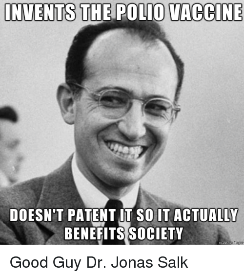 patent: INVENTS THE POLIO VACCINE  DOESN'T PATENT UT SO IT ACTUALLY  BENEFITS SOCIETY  made Good GuyDr. Jonas Salk