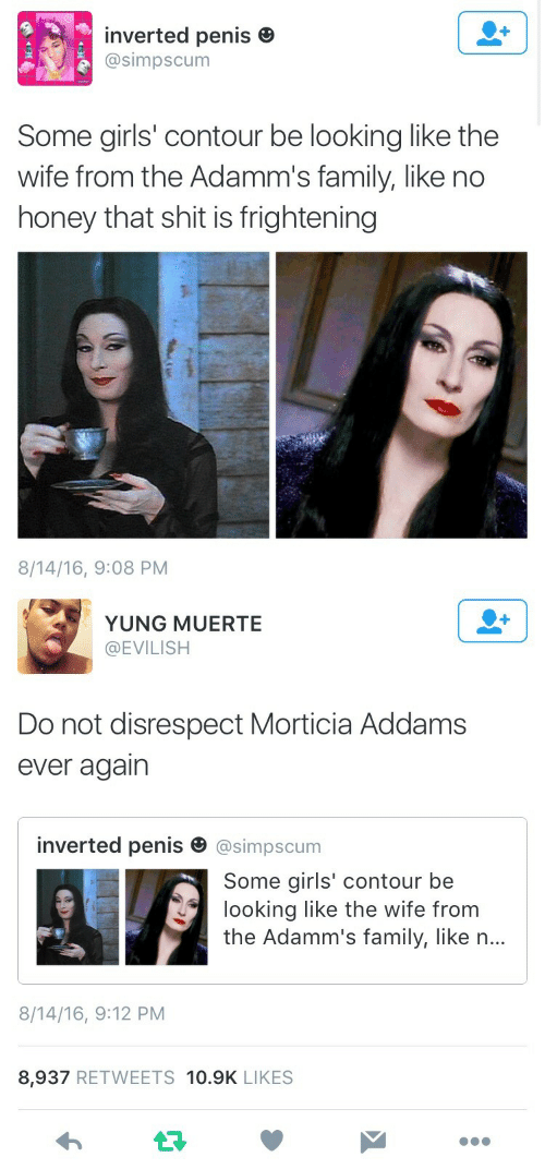 morticia addams: inverted penis e  @simpscum  Some girls' contour be looking like the  wife from the Adamm's family, like no  honey that shit is frightening  8/14/16, 9:08 PM   YUNG MUERTE  @EVILISH  Do not disrespect Morticia Addams  ever agairn  inverted penis田@simpscum  Some girls' contour be  looking like the wife from  the Adamm's family, like n...  8/14/16, 9:12 PM  8,937 RETWEETS 10.9K LIKES