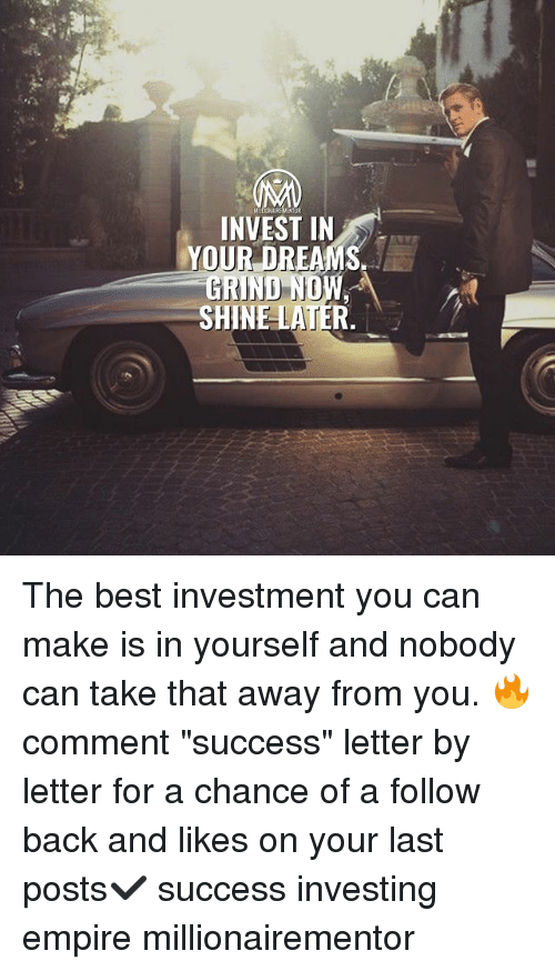 "Empire, Memes, and Best: INVEST IN  YOUR DREAMS  GRIND ND  SHINE LATER The best investment you can make is in yourself and nobody can take that away from you. 🔥 comment ""success"" letter by letter for a chance of a follow back and likes on your last posts✔️ success investing empire millionairementor"