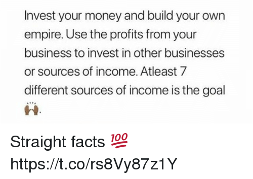 build your own: Invest your money and build your own  empire. Use the profits from your  business to invest in other businesses  or sources of income. Atleast 7  different sources of income is the goal  ri Straight facts 💯 https://t.co/rs8Vy87z1Y
