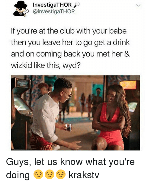 Club, Memes, and Wyd: InvestigaTHOR  @investigaTHOR  If you're at the club with your babe  then you leave her to go get a drink  and on coming back you met her &  wizkid like this, wyd? Guys, let us know what you're doing 😏😏😏 krakstv