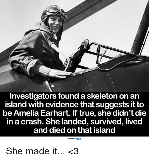 Memes, True, and 🤖: Investigators found a skeleton on an  island with evidence that suggests it to  be Amelia Earhart. If true, she didn't die  in a crash. She landed, survived, lived  and died on that island  ExploreTalent She made it... <3