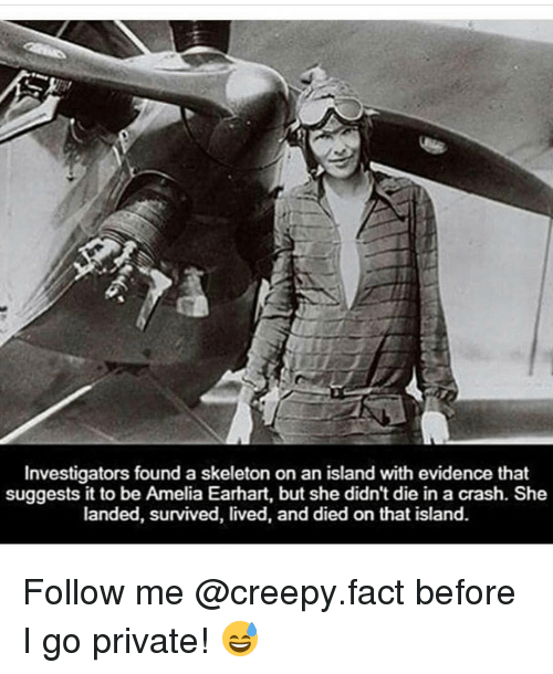 evidently: Investigators found a skeleton on an island with evidence that  suggests it to be Amelia Earhart, but she didn't die in a crash. She  landed, survived, lived, and died on that island. Follow me @creepy.fact before I go private! 😅