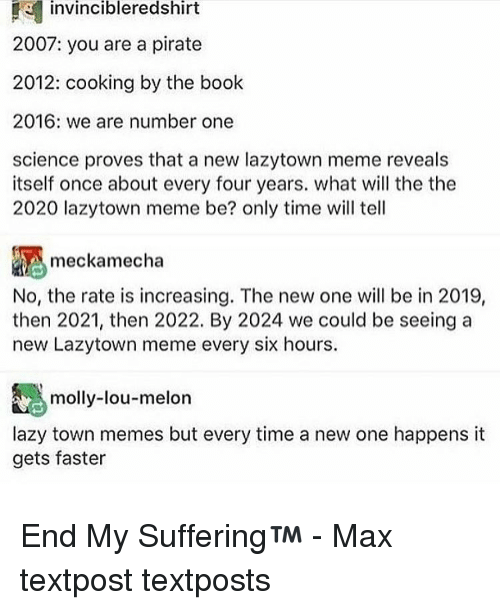 We Are Number One : invincibleredshirt  2007: you are a pirate  2012: cooking by the book  2016: we are number one  science proves that a new lazytown meme reveals  itself once about every four years. what will the the  2020 lazytown meme be? only time will tell  meckamecha  No, the rate is increasing. The new one will be in 2019,  then 2021, then 2022. By 2024 we could be seeing a  new Lazytown meme every six hours.  molly-lou-melon  lazy town memes but every time a new one happens it  gets faster End My Suffering™ - Max textpost textposts