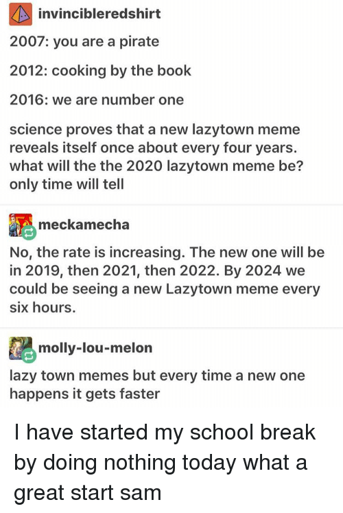 We Are Number One : invincibleredshirt  2007: you are a pirate  2012: cooking by the book  2016: we are number one  science proves that a new lazytown meme  reveals itself once about every four years.  what will the the 2020 lazytown meme be?  only time will tell  meckamecha  No, the rate is increasing. The new one will be  in 2019, then 2021, then 2022. By 2024 we  could be seeing a new Lazytown meme every  six hours.  molly-lou-melon  lazy town memes but every time a new one  happens it gets faster I have started my school break by doing nothing today what a great start ≪sam≫