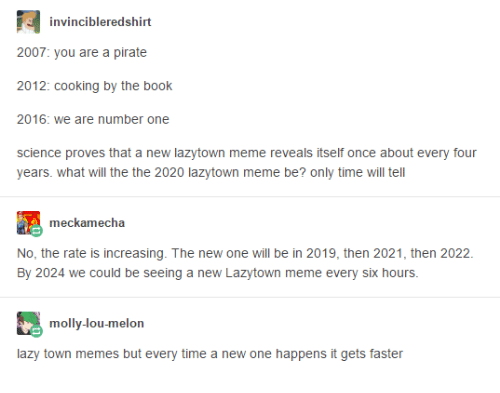 molly: invincibleredshirt  2007: you are a pirate  2012: cooking by the book  2016: we are number one  W  science proves that a new lazytown meme reveals itself once about every four  years. what will the the 2020 lazytown meme be? only time will tell  meckamecha  No, the rate is increasing. The new one will be in 2019, then 2021, then 2022  By 2024 we could be seeing a new Lazytown meme every six hours.  molly-lou-melon  lazy town memes but every time a new one happens it gets faster