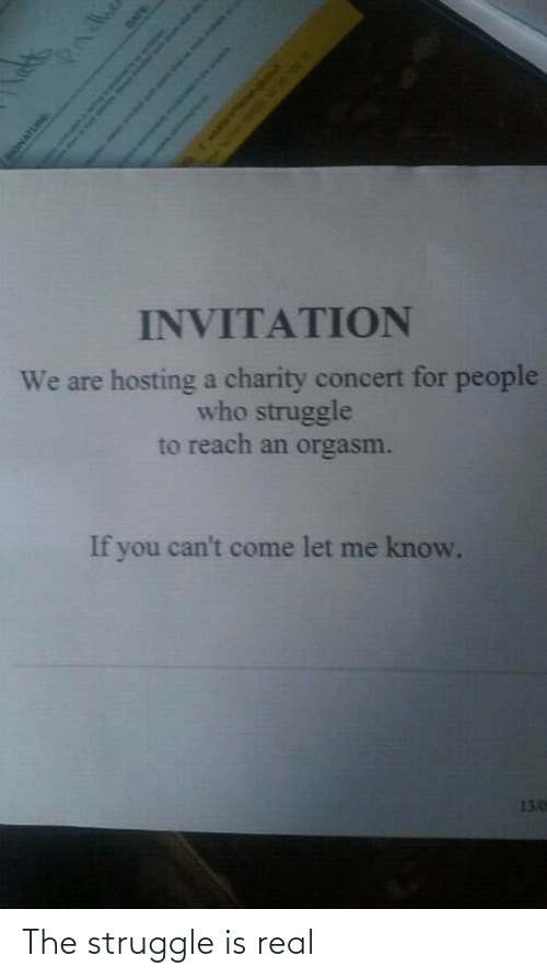 reach: INVITATION  We are hosting a charity concert for people  who struggle  to reach an orgasm.  If you can't come let me know.  13.0  Pndhe  SONATURE  DATE  Sah as o The struggle is real