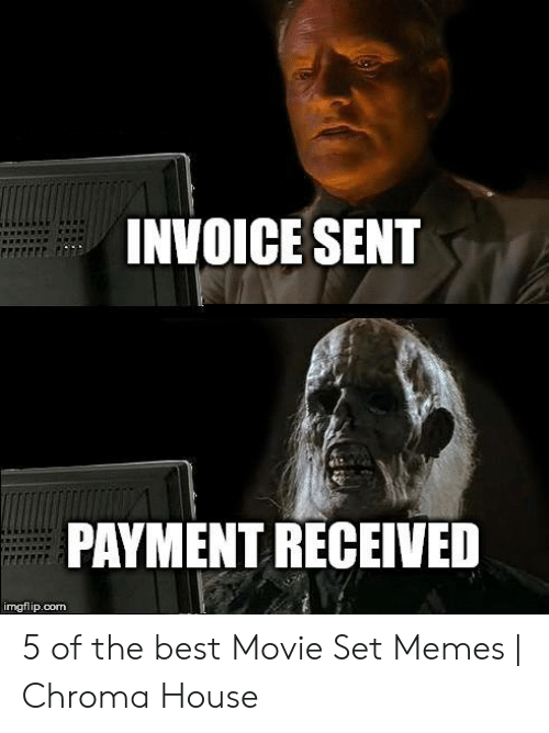 Set Memes: INVOICE SENT  PAYMENT RECEIVED  imgflip.com 5 of the best Movie Set Memes | Chroma House