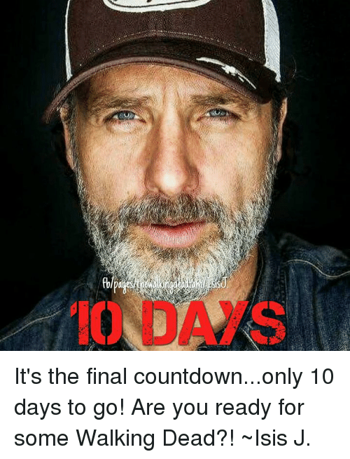 the final countdown: IO  b It's the final countdown...only 10 days to go! Are you ready for some Walking Dead?! ~Isis J.