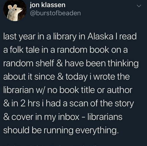 Scan: ion klassen  @burstofbeaden  last year in a library in Alaska I read  a folk tale in a random book on a  random shelf & have been thinking  about it since & today i wrote the  librarian w/ no book title or author  & in 2 hrsi had a scan of the story  & cover in my inbox librarians  should be running everything