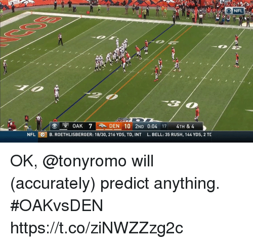 Memes, Nfl, and Rush: ion  NFL  DEN 10 2ND 0:04 171 4TH &4  NFL B. ROETHLISBERGER: 18/30, 216 YDS, TD, INT L. BELL: 35 RUSH, 144 YDS, 2 TC OK, @tonyromo will (accurately) predict anything.  #OAKvsDEN https://t.co/ziNWZZzg2c