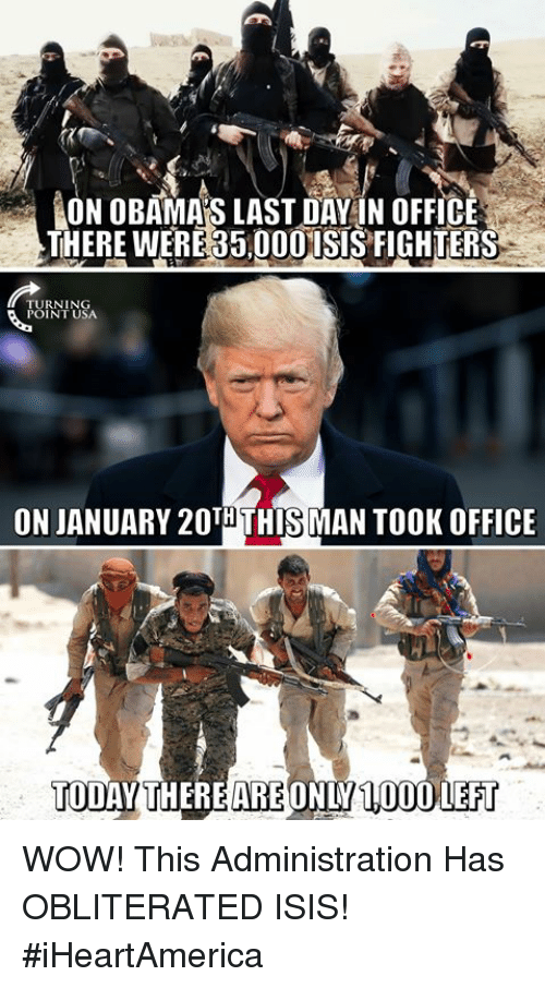 Isis, Memes, and Wow: İON OBAMAS LAST DAY IN OFFICE  THERE WERE 35,00OISIS FIGHTERS  TURNING  POINT USA  ON JANUARY 20THTHIS MAN TOOK OFFICE  TODAYTHEREARE ONLY 1,000LEFT WOW! This Administration Has OBLITERATED ISIS! #iHeartAmerica