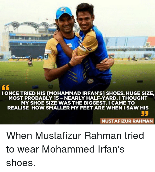 shoe size: IONCE TRIED HIS IMOHAMMAD IRFAN'S] SHOES. HUGE SIZE,  MOST PROBABLY 15 NEARLY HALF-YARD. I THOUGHT  MY SHOE SIZE WAS THE BIGGEST. I CAME TO  REALISE HOW SMALLER MY FEET ARE WHEN I SAW HIS  MUSTAFIZUR RAHMAN When Mustafizur Rahman tried to wear Mohammed Irfan's shoes.