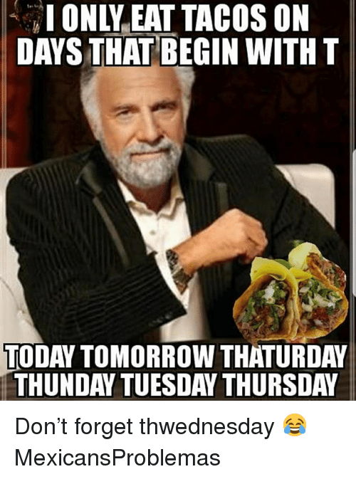 Memes, Today, and Tomorrow: IONLY EAT TACOS ON  DAYS THAT BEGIN WITH T  TODAY  TOMORROW THATURDAY  THUNDAY TUESDAY THURSDAY Don't forget thwednesday 😂 MexicansProblemas