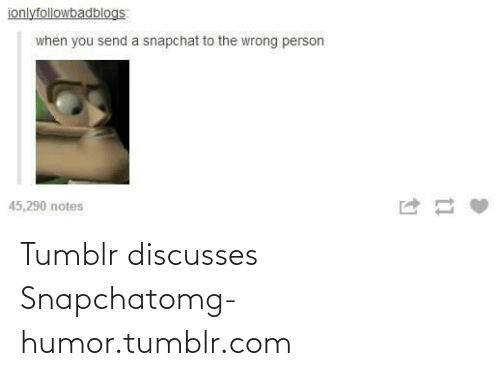 Snapchat: ionlyfollowbadblogs  when you send a snapchat to the wrong person  45,290 notes Tumblr discusses Snapchatomg-humor.tumblr.com