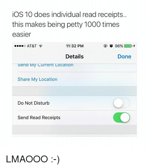 read receipts: iOS 10 does individual read receipts.  this makes being petty 1000 times  easier  11:32 PM  AT&T  96%  Details  Done  ena My Current Location  Share My Location  Do Not Disturb  Send Read Receipts LMAOOO :-)