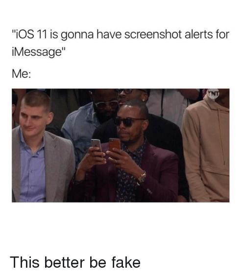 "Memes, 🤖, and  Better: ""iOS 11 is gonna have screenshot alerts for  Message""  Me This better be fake"