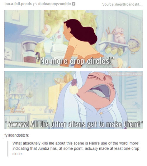 iou: iou-a-fall-ponds dudeatemyzombie  Source: iheartliloandstit..  RINo more crop circles  %Awwwww! Al the other aliens get to make them!  fyliloandstitch  What absolutely kills me about this scene is Nani's use of the word 'more'  indicating that Jumba has, at some point, actually made at least one crop  circle.