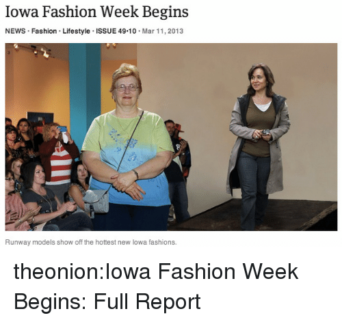 Iowa: Iowa Fashion Week Begins  NEWS Fashion Lifestyle ISSUE 49 10 Mar 11, 2013  Runway models show off the hottest new lowa fashions. theonion:Iowa Fashion Week Begins: Full Report