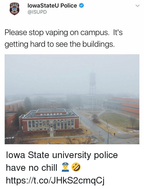 iowa state: Iowa StateU P  @ISUPD  Police  POLICE  Please stop vaping on campus. It's  getting hard to see the buildings. Iowa State university police have no chill 👮🤣 https://t.co/JHkS2cmqCj