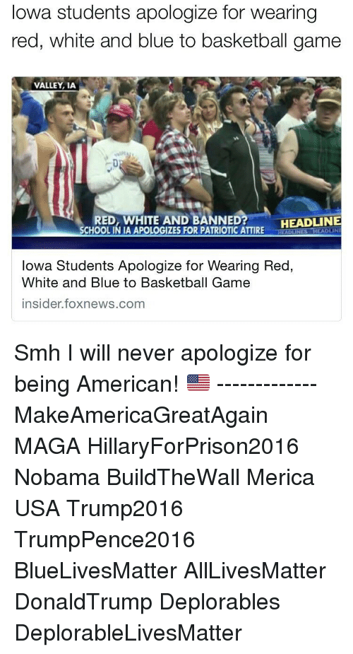 Hillaryforprison2016: Iowa students apologize for wearing  red, white and blue to basketball game  VALLEY, IA  HEADLINE  RED, WHITE AND BANNED  SCHOOLINIA APOLOGIZES FOR PATRIOTIC ATTIRE  ADUNES  Iowa Students Apologize for Wearing Red  White and Blue to Basketball Game  insider foxnews.com ‪Smh I will never apologize for being American! 🇺🇸‬ ------------- MakeAmericaGreatAgain MAGA HillaryForPrison2016 Nobama BuildTheWall Merica USA Trump2016 TrumpPence2016 BlueLivesMatter AllLivesMatter DonaldTrump Deplorables DeplorableLivesMatter
