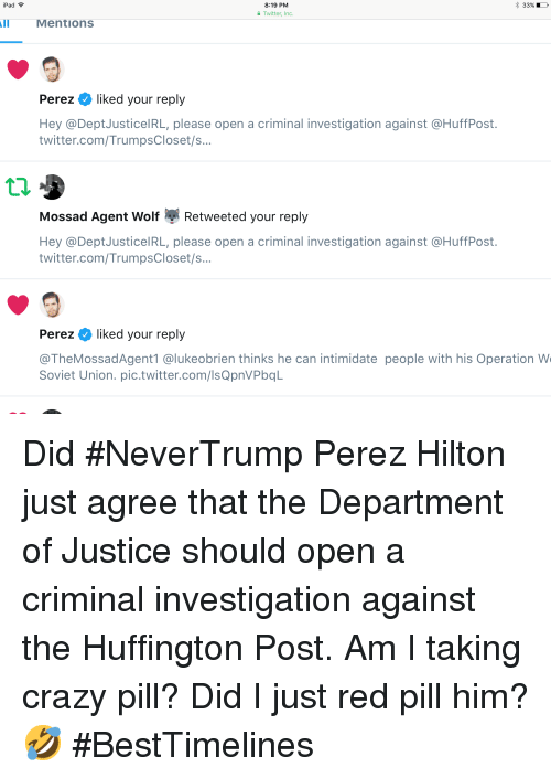 perez hilton: iPad  % 33%  8:19 PM  Twitter, Inc.  Mentions  Perez  liked your reply  Hey @DeptJusticelRL, please open a criminal investigation against @HuffPost.  twitter.com/TrumpsCloset/s...  Mossad Agent Wolf  Retweeted your reply  Hey @DeptJusticelRL, please open a criminal investigation against @HuffPost.  twitter.com/TrumpsCloset/s  Perez  liked your reply  @TheMossadAgent1 @lukeobrien thinks he can intimidate people with his Operation W  Soviet Union. pic.twitter.com/IsQpnVPbqL