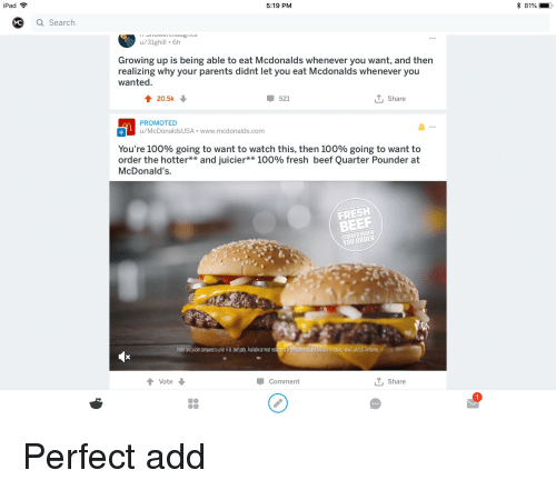 Anaconda, Beef, and Beer: iPad  5:19 PM  * 81%  Q Search  u/31ghill 6h  Growing up is being able to eat Mcdonalds whenever you want, and then  realizing why your parents didnt let you eat Mcdonalds Whenever you  wanted  20.5k  521  T Share  PROMOTED  u/McDonalds USA www.mcdonalds.com  You're 100% going to want to watch this, then 100% going to want to  order the hotter** and juicier** 100% fresh beef Quarter Pounder at  McDonald's  FRESH  BEER  COOKED WHEN  YOU ORDER  Hotr and uidir compaed topri e pty,vaiableat mast retauranr incontrousuUsi Norevaiable n lasia, awai, andUSTertories  Vote  Comment  T, Share