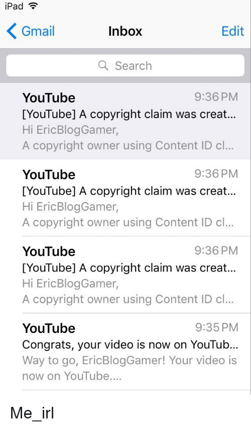Youtubable: iPad  Gmail  Inbox  Edit  a Search  9:36 PM  YouTube  [YouTube] A copyright claim was creat...  Hi EricBlogGamer,  A copyright owner using Content ID cl...  9:36 PM  YouTube  [YouTube] A copyright claim was creat...  Hi EricBlogGamer,  A copyright owner using Content ID c..  YouTube  [YouTube] A copyright claim was creat...  Hi EricBlogGamer,  A copyright owner using Content ID c..  9:36 PM  9:35 PM  YouTube  Congrats, your video is now on YouTub...  Way to go, EricBlogGamer! Your video is  now on YouTube....