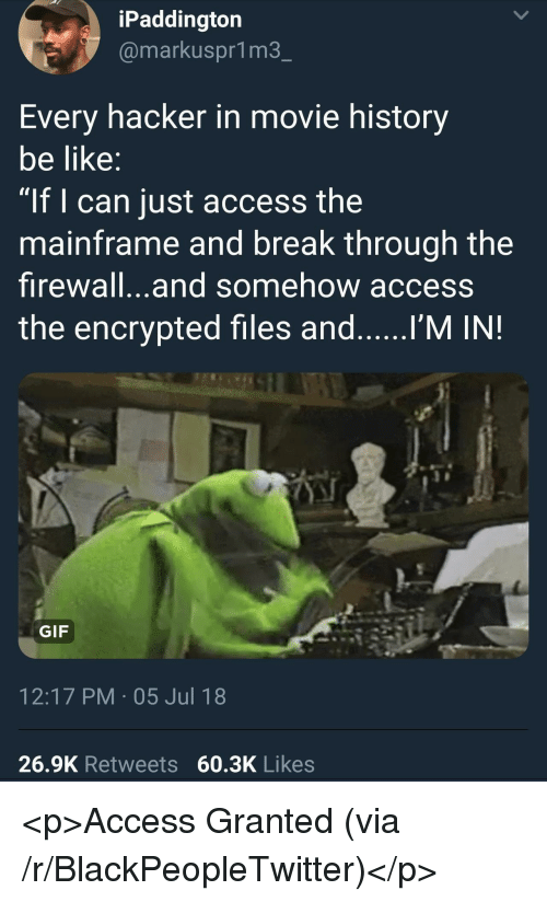 """Be Like, Blackpeopletwitter, and Gif: iPaddington  @markuspr1m3  Every hacker in movie history  be like  """"If I can just access the  mainframe and break through the  firewall...and somehow access  the encrypted files and I'M IN!  GIF  12:17 PM 05 Jul 18  26.9K Retweets 60.3K Likes <p>Access Granted (via /r/BlackPeopleTwitter)</p>"""
