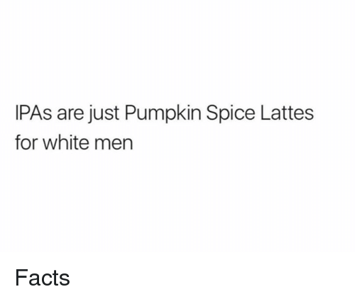 Dank, Facts, and Pumpkin: IPAs are just Pumpkin Spice Lattes  for white men Facts
