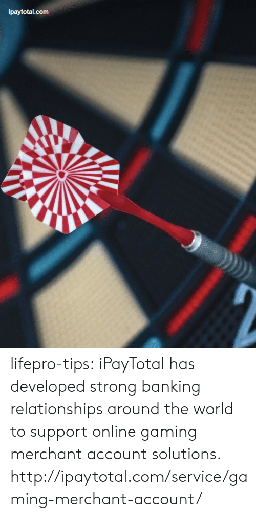Banking: ipaytotal.com lifepro-tips: iPayTotal has developed strong banking relationships around the world to support online gaming merchant account solutions. http://ipaytotal.com/service/gaming-merchant-account/