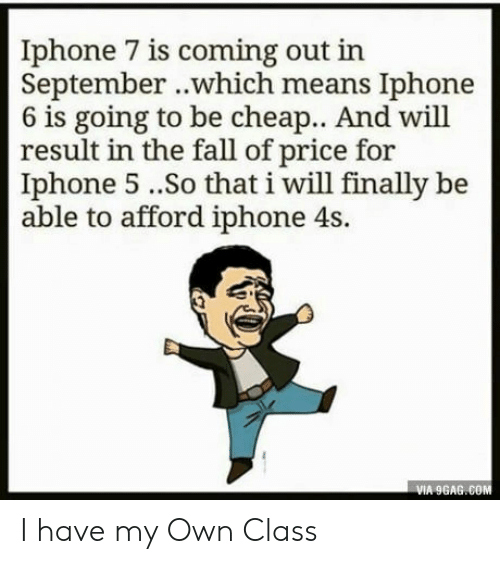 Result In: Iphone 7 is coming out in  September ..which means Iphone  6 is going to be cheap.. And will  result in the fall of price for  Iphone 5..So that i will finally be  able to afford iphone 4s.  VIA 9GAG.COM I have my Own Class