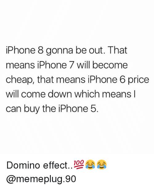 Iphone, Memes, and Iphone 5: iPhone 8 gonna be out. That  means iPhone 7 will become  cheap, that means iPhone 6 price  will come down which means l  can buy the iPhone!5 Domino effect..💯😂😂 @memeplug.90