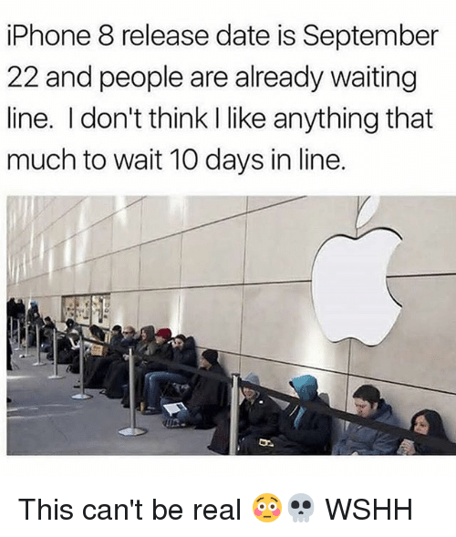Iphone, Memes, and Wshh: iPhone 8 release date is September  22 and people are already waiting  line. I don't think I like anything that  much to wait 10 days in line. This can't be real 😳💀 WSHH