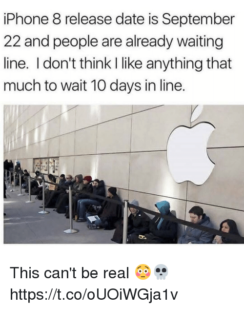 Iphone, Memes, and Date: iPhone 8 release date is September  22 and people are already waiting  line. I don't think I like anything that  much to wait 10 days in line. This can't be real 😳💀 https://t.co/oUOiWGja1v