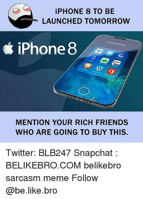 Mentiones: iPHONE 8 TO BE  LAUNCHED TOMORROW  Productivity  iPhone 8  MENTION YOUR RICH FRIENDS  WHO ARE GOING TO BUY THIS. Twitter: BLB247 Snapchat : BELIKEBRO.COM belikebro sarcasm meme Follow @be.like.bro