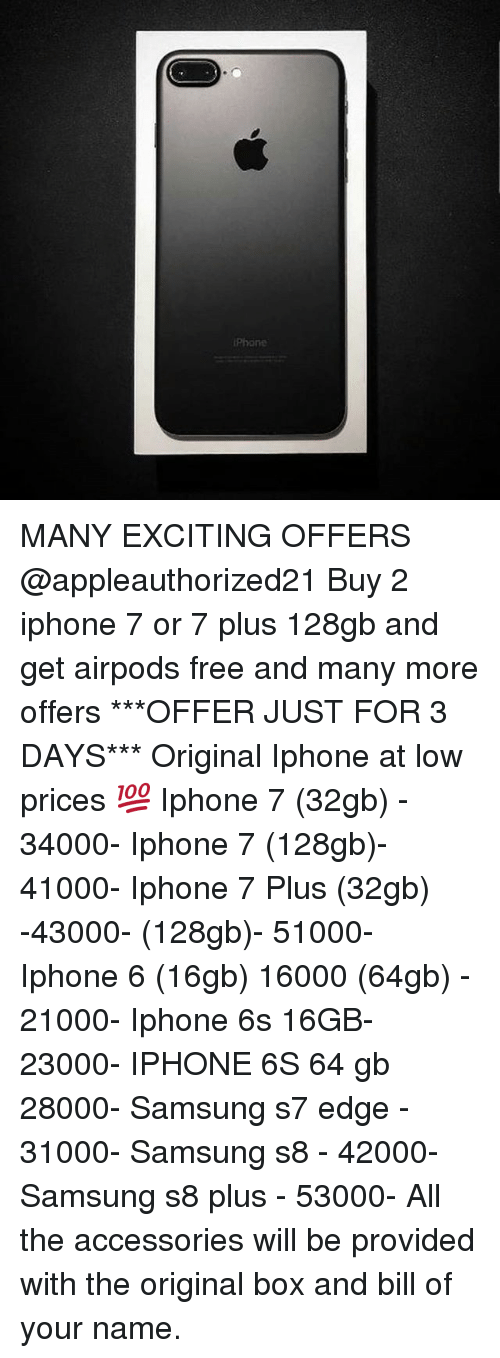 Iphone, Memes, and Free: iPhone MANY EXCITING OFFERS @appleauthorized21 Buy 2 iphone 7 or 7 plus 128gb and get airpods free and many more offers ***OFFER JUST FOR 3 DAYS*** Original Iphone at low prices 💯 Iphone 7 (32gb) - 34000- Iphone 7 (128gb)- 41000- Iphone 7 Plus (32gb) -43000- (128gb)- 51000- Iphone 6 (16gb) 16000 (64gb) - 21000- Iphone 6s 16GB- 23000- IPHONE 6S 64 gb 28000- Samsung s7 edge - 31000- Samsung s8 - 42000- Samsung s8 plus - 53000- All the accessories will be provided with the original box and bill of your name.