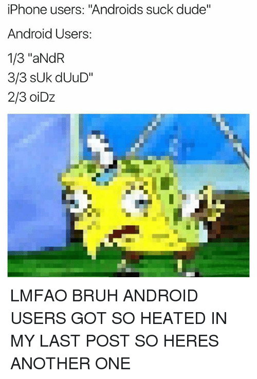 "Android, Another One, and Bruh: iPhone users: ""Androids suck dude""  Android Users  1/3 ""aNdR  3/3 Uk dUuD""  2/3 oiDz LMFAO BRUH ANDROID USERS GOT SO HEATED IN MY LAST POST SO HERES ANOTHER ONE"