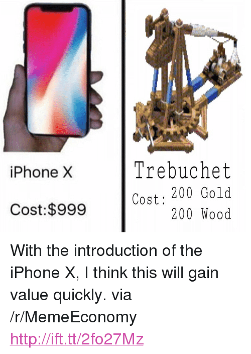 "trebuchet: iPhone X  Trebuchet  Cost: 200 Gold  200 Wood  Cost:$999 <p>With the introduction of the iPhone X, I think this will gain value quickly. via /r/MemeEconomy <a href=""http://ift.tt/2fo27Mz"">http://ift.tt/2fo27Mz</a></p>"