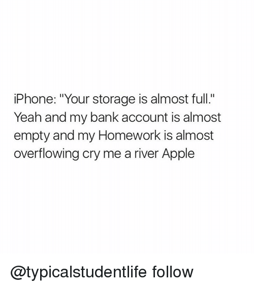 "Homework: iPhone: ""Your storage is almost full.'  Yeah and my bank account is almost  empty and my Homework is almost  overflowing cry me a river Apple @typicalstudentlife follow"