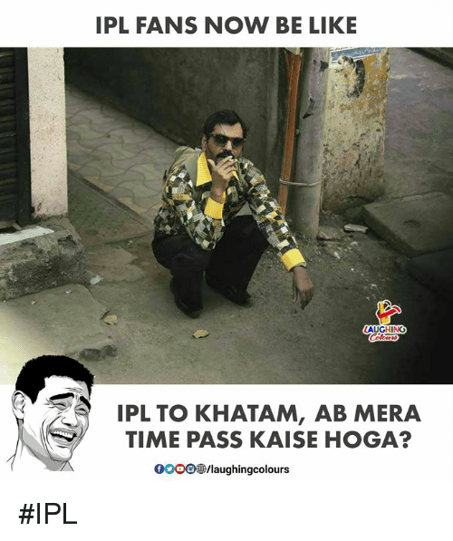 Be Like, Time, and Indianpeoplefacebook: IPL FANS NOW BE LIKE  AUGHING  IPL TO KHATAM, AB MERA  TIME PASS KAISE HOGA?  0OO0/laughingcolours #IPL