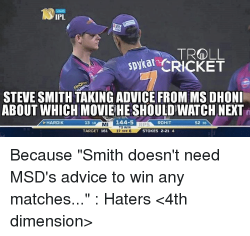 """Steve Smith: IPL  LBS  TROLL  CRICKET  STEVE SMITH TAKINGADVICE FROM MSDHONI  ABOUT WHICH MOVIEHESHOULD WATCH NEXT  HARDIK  MI  144-5  ROHIT  13 10  52 36  TO WIN  TARGET 161  17 OFF 6  STOKES 2-21 4 Because """"Smith doesn't need MSD's advice to win any matches..."""" : Haters  <4th dimension>"""