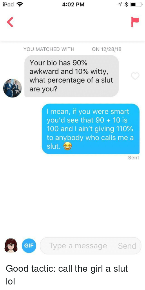 Ipod: iPod ?  4:02 PM  YOU MATCHED WITH  ON 12/28/18  Your bio has 90%  awkward and 10% witty,  what percentage of a slut  are you?  I mean, if you were smart  you'd see that 90 10 is  100 and I ain't giving 110%  to anybody who calls me a  slut.  Sent  GF Typea  Type a message  Send Good tactic: call the girl a slut lol