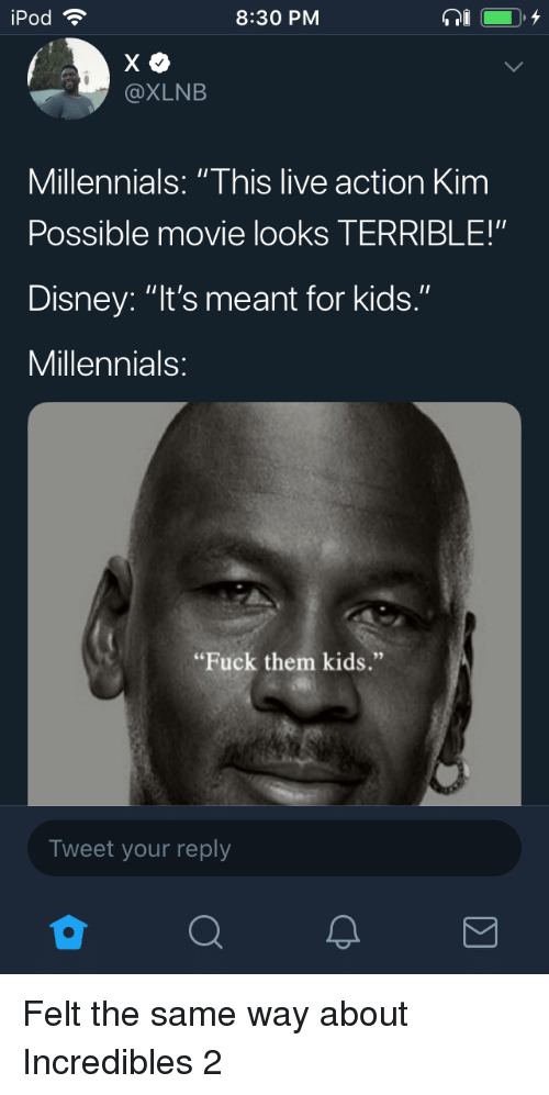 "Ipod: iPod  8:30 PM  @XLNB  Millennials: ""This live action Kim  Possible movie looks TERRIBLE!""  Disney: ""It's meant for kids.""  Millennials  ""Fuck them kids.""  Tweet your reply Felt the same way about Incredibles 2"