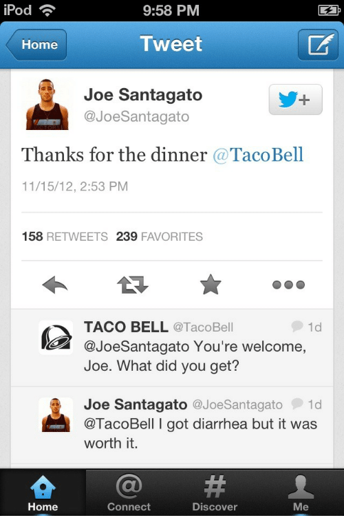 Joe Santagato: iPod  9:58 PM  EA  Home  Tweet  Joe Santagato  @JoeSantagato  Thanks for the dinner @TacoBell  11/15/12, 2:53 PM  158 RETWEETS 239 FAVORITES  TACO BELL @TacoBell  @JoeSantagato You're welcome  Joe. What did you get?  1d  Joe Santagato @JoeSantagato1d  @TacoBell I got diarrhea but it was  worth it.  Home  Connect  Discover  Me